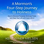 A Mormon's Four-Step Journey to Holiness: How to Discover Purpose, Embrace Trials, and Align Your Life with God's Word | Kent Eyner Nielsen