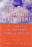 Creating Democratic Classrooms: The Struggle to Integrate Theory and Practice (The Practitioner Inquiry Series)