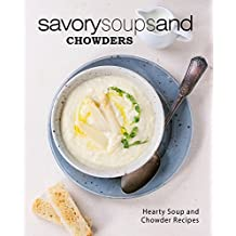 Savory Soups and Chowders: Hearty Soup and Chowder Recipes