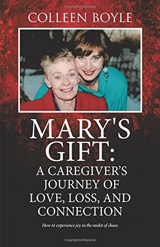 Mary's Gift: A Caregiver's Journey of Love, Loss, and Connection: How to experience joy in the midst of chaos pdf epub