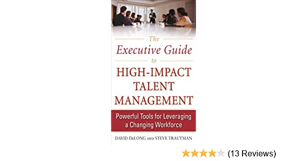Amazon the executive guide to high impact talent management amazon the executive guide to high impact talent management powerful tools for leveraging a changing workforce ebook david delong steve trautman fandeluxe Image collections