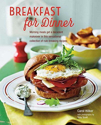 Breakfast for Dinner: Morning meals get a decadent makeover in this inspiring collection of rule-breaking recipes by Carol Hilker