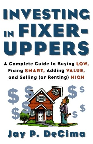 Investing In Fixer Uppers   A Complete Guide To Buying Low  Fixing Smart  Adding Value  And Selling  Or Renting  High