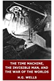 The Time Machine, The Invisible Man, and The War of the Worlds