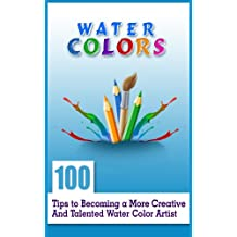 Water Colours: 100 Tips to Becoming a More Creative and Talented Water Colour Artist