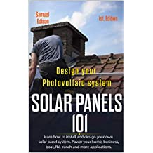 Design your photovoltaic system Solar Panels 101 1st Edition: Learn how to install and design your own solar panel system Power your home, business, boat, RV, ranch and some applications.