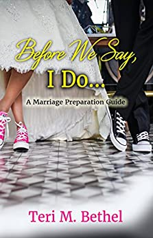 Before We Say, I Do. A Marriage Preparation Guide: Bible Based Pre-Marital Counseling (Pre-Marriage Counseling, Happy Marriage) by [Bethel, Teri M.]