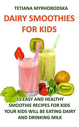 Dairy Smoothies for Kids: 55 Easy and Healthy Smoothie Recipes for Kids  Your Kids will be eating dairy and drinking milk by Tetiana Myrhorodska