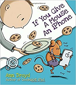 if you give a mouse an iphone a cautionary tail ann droyd 9780399169267 amazoncom books