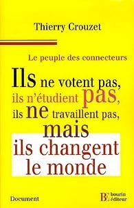 Le peuple des connecteurs : Ils ne votent pas, ils n'étudient pas, ils ne travaillent pas... mais ils changent le monde par Thierry Crouzet