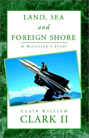 Land, Sea and Foreign Shore: A Missileers Story Clair William