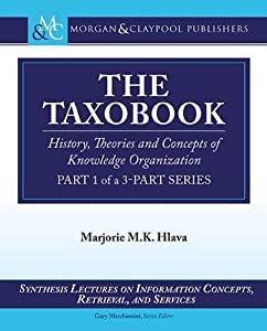 The Taxobook: History, Theories, and Concepts of Knowledge Organization, Part 1 of a 3-Part Series (Synthesis Lectures on Information Concepts, Retrieval, and S)