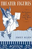 Theater Figures : The Production of the Nineteenth-Century British Novel, Allen, Emily, 0814251102