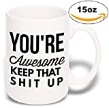 15 oz Large Funny Coffee Mug: You're Awesome Keep That Shit Up Unique ...