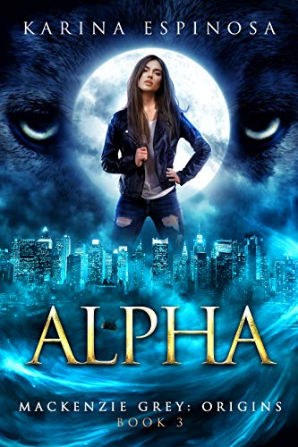 - ALPHA: A New Adult Urban Fantasy (Mackenzie Grey: Origins Book 3)