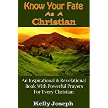 Know Your Fate As A Christian: An Inspirational And Revelational Book With Powerful Prayers For Every Christian