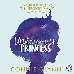 Undercover Princess: The Rosewood Chronicles, Book 1 Audiobook by Connie Glynn Narrated by Connie Glynn, Olivia Cura, Irfan Shamji, Jane Glynn