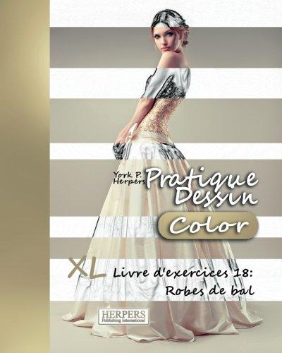 Pratique Dessin [Color] - XL Livre d'exercices 18: Robes de bal (Volume 18) (French Edition) -