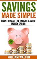 SAVINGS MADE SIMPLE: HOW TO MAKE THE TASK OF SAVING MONEY EASIER (MONEY SAVING, DEBT ELIMINATION, INVESTING, WEALTH BUILDING)