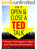 How to Open and Close a TED Talk: 11 Proven Techniques to Open and Close Any Speech or Presentation (with a Bonus Analysis of a Full TED Talk)