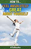 How To Feel Absolutely Great About Yourself: 25 Powerful Ways To Feel Totally Awesome (How To eBooks Book 1)