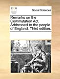 Remarks on the Commutation Act Addressedto the People of England, See Notes Multiple Contributors, 1170195822