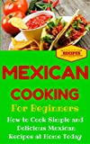Mexican Cooking: Mexican Recipes for Beginners - Mexican Cookbook 101 - Easy Mexican Recipes with Simple Ingredients (Mexico Recipes for Dummies - Simple Mexican Dishes 1)