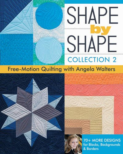 Shape by Shape, Collection 2: Free-Motion Quilting with Angela Walters • 70+ More Designs for Blocks, Backgrounds & Borders (Black And White Quilt Patterns For Beginners)