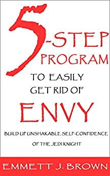 How To Get Rid Of Envy: NEW 5-Step Program To Easily Get Rid Of Envy And Build Up Unshakable Self-Confidence Of The Jedi Knight (The Easy Way To Happiness Book 1) by [Brown, Emmett J.]