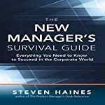 The New Manager's Survival Guide: Everything You Need to Know to Succeed in the Corporate World | Steven Haines