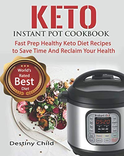 Keto Instant Pot Cookbook: Fast Prep Healthy Keto Diet Recipes to Save Time And Reclaim Your Health by Destiny Child