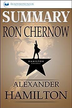 Summary: Alexander Hamilton: By Ron Chernow by [Publishing, Readtrepreneur]