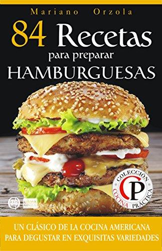 84 RECETAS PARA PREPARAR HAMBURGUESAS: Un clásico de la cocina americana para disfrutar en exquisitas variedades (Colección Cocina Práctica) (Spanish Edition)