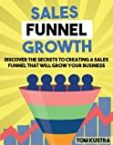 Sales Funnel Growth: Discover The Secrets To Creating A Sales Funnel That Will Grow Your Business