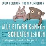 Alle Eltern können schlafen lernen: Erziehungsweisheiten auf den Kopf gestellt | Julia Heilmann,Thomas Lindemann