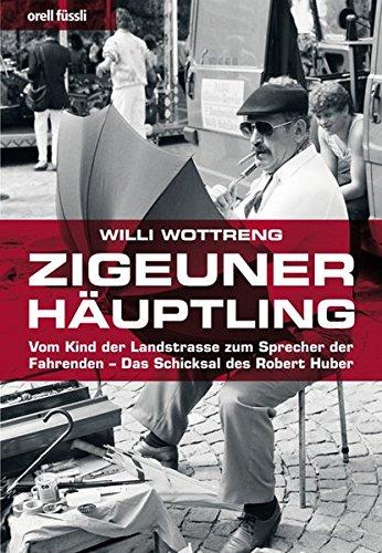 Zigeunerhäuptling: Vom Kind der Landstrasse zum Sprecher der Fahrenden - Das Schicksal des Robert Huber