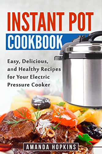 Instant Pot Cookbook: Easy, Delicious, and Healthy Recipes for Your Electric Pressure Cooker by Amanda Hopkins