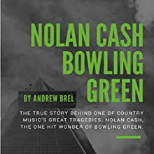 Nolan Cash, Bowling Green: The True Story Behind One of Country Music's Great Tragedies: Nolan Cash, the One-Hit Wonder of Bowling Green Audiobook by Andrew Brel Narrated by Andrew Brel