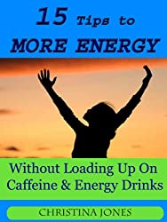 15 Tips to More Energy Without Loading Up On Caffiene & Energy Drinks (English Edition)