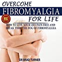 Overcome Fibromyalgia For Life: How To Live Your Life Pain Free And Break Thru The Fog Of Fibromyalgia Audiobook by Dr. Brad Turner Narrated by Linda LongCrane