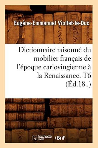Dictionnaire Raisonne Du Mobilier Francais de L'Epoque Carlovingienne a la Renaissance. T6 (Ed.18..) (Arts) (French Edition) -