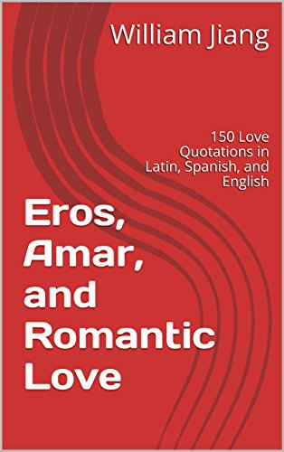 Eros, Amar, and Romantic Love : 150 Love Quotations in Latin, Spanish, and  English
