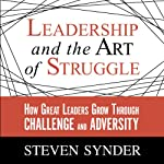 Leadership and the Art of Struggle: How Great Leaders Grow Through Challenge and Adversity   Steven Snyder