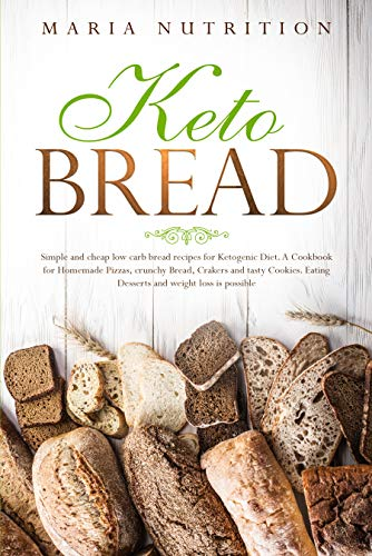 Keto Bread: Simple and cheap low carb bread recipes for Ketogenic Diet. A cookbook for homemade Pizzas, crunchy Bread, Crakers and tasty Cookies. Eating  Desserts and weight loss is possible by Maria Nutrition