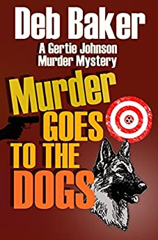 Murder Goes To The Dogs (A Gertie Johnson Murder Mystery) by [Baker, Deb]