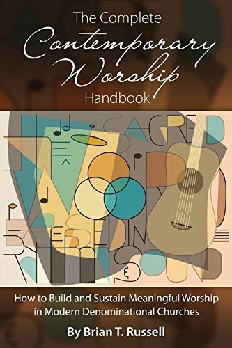 The Complete Contemporary Worship Handbook: How to Build and Sustain Meaningful Worship in Modern Denominational Churches