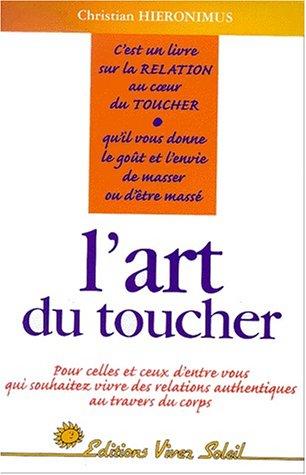 L'Art du toucher : Pour celles et ceux qui souhaitez vivre des relations authentiques au travers du corps Broché – 3 mai 2000 Christian Hieronimus Vivez Soleil 2880583373 Bien-être