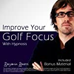 Improve Your Golf Focus with Hypnosis: Plus Bestselling Relaxation Audio | Benjamin P. Bonetti