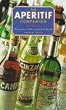The Aperitif Companion: A Connoisseur's Guide to the World of Aperitifs