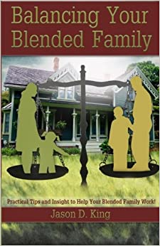 Balancing Your Blended Family: Practical Tips and Insight to Help Your Blended Family Work!
